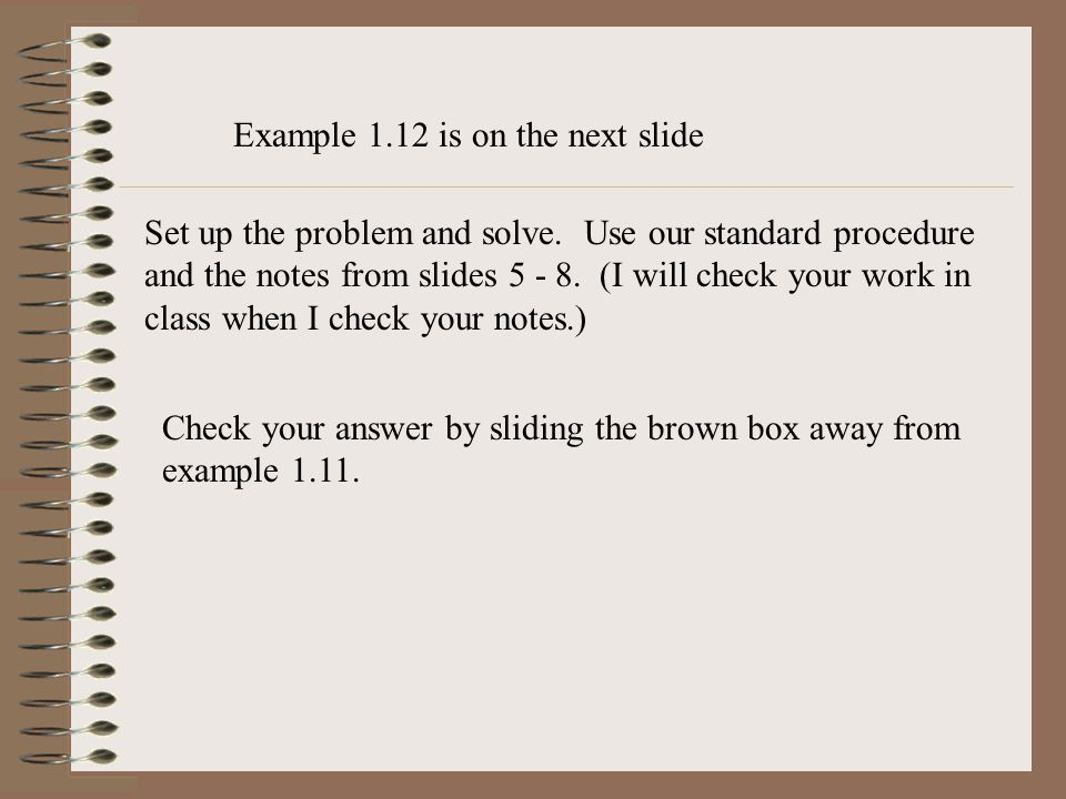 Set up the problem and solve. Use our standard procedure and the notes from slides 5 - 8. (I will check your work in class when I check your notes.) C