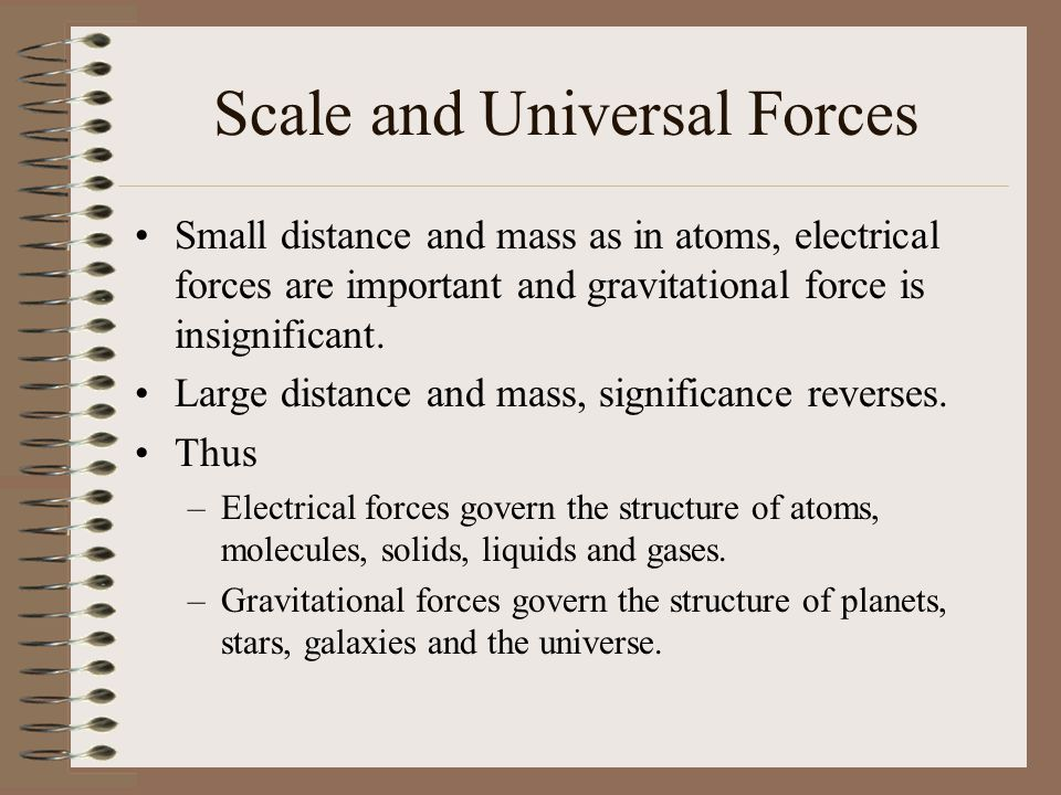Scale and Universal Forces Small distance and mass as in atoms, electrical forces are important and gravitational force is insignificant. Large distan