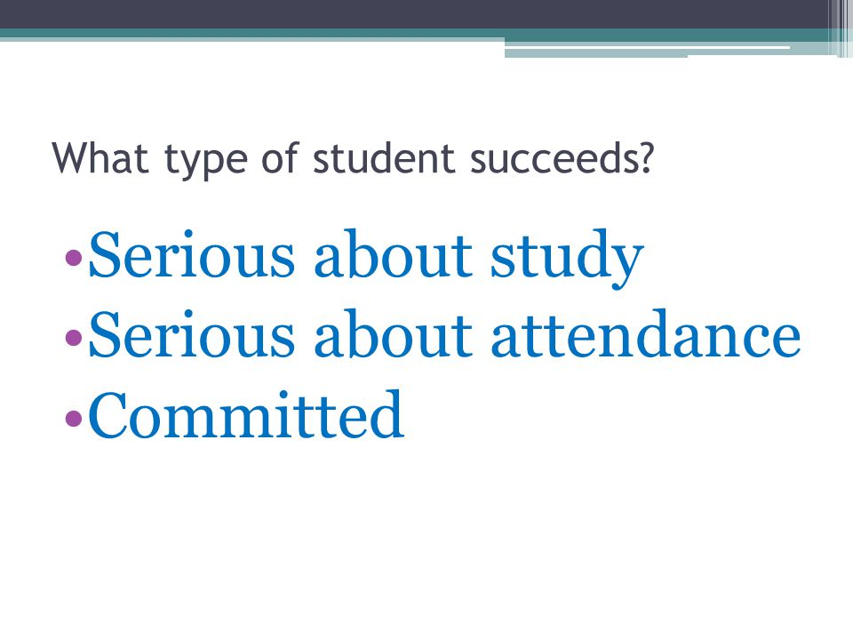 What type of student succeeds Serious about study Serious about attendance Committed