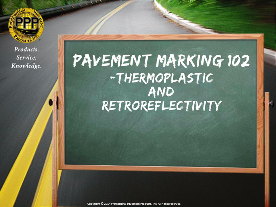 Thermo Inspection Components Appearance Within Specified Color Box Thickness within Specs Width within Specs Beads Embedment of 55-60% Adhesion & Cohesion Retroreflectivity within Specs Copyright © 2014 Professional Pavement Products, Inc.