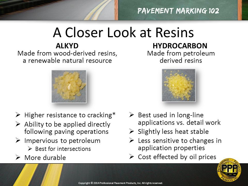 A Closer Look at Resins ALKYD Made from wood-derived resins, a renewable natural resource  Higher resistance to cracking*  Ability to be applied directly following paving operations  Impervious to petroleum  Best for intersections  More durable HYDROCARBON Made from petroleum derived resins  Best used in long-line applications vs.