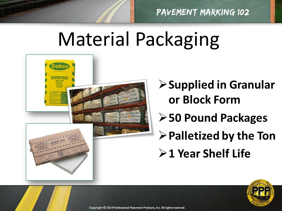 Material Packaging  Supplied in Granular or Block Form  50 Pound Packages  Palletized by the Ton  1 Year Shelf Life Copyright © 2014 Professional Pavement Products, Inc.