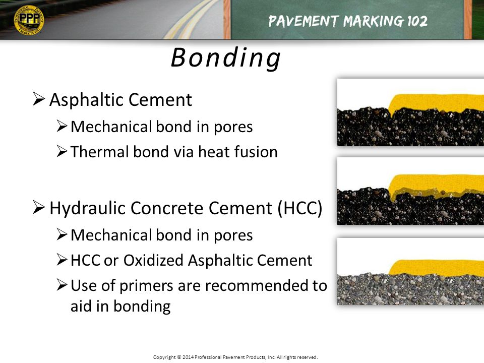 Bonding  Asphaltic Cement  Mechanical bond in pores  Thermal bond via heat fusion  Hydraulic Concrete Cement (HCC)  Mechanical bond in pores  HCC or Oxidized Asphaltic Cement  Use of primers are recommended to aid in bonding Copyright © 2014 Professional Pavement Products, Inc.
