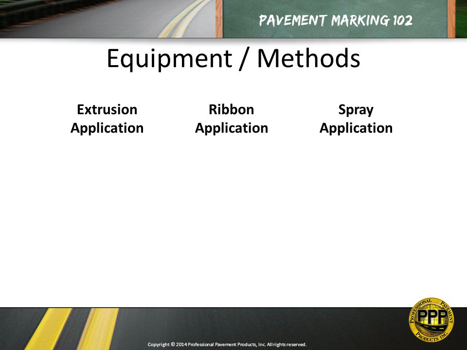 Equipment / Methods Extrusion Application Ribbon Application Spray Application Copyright © 2014 Professional Pavement Products, Inc.