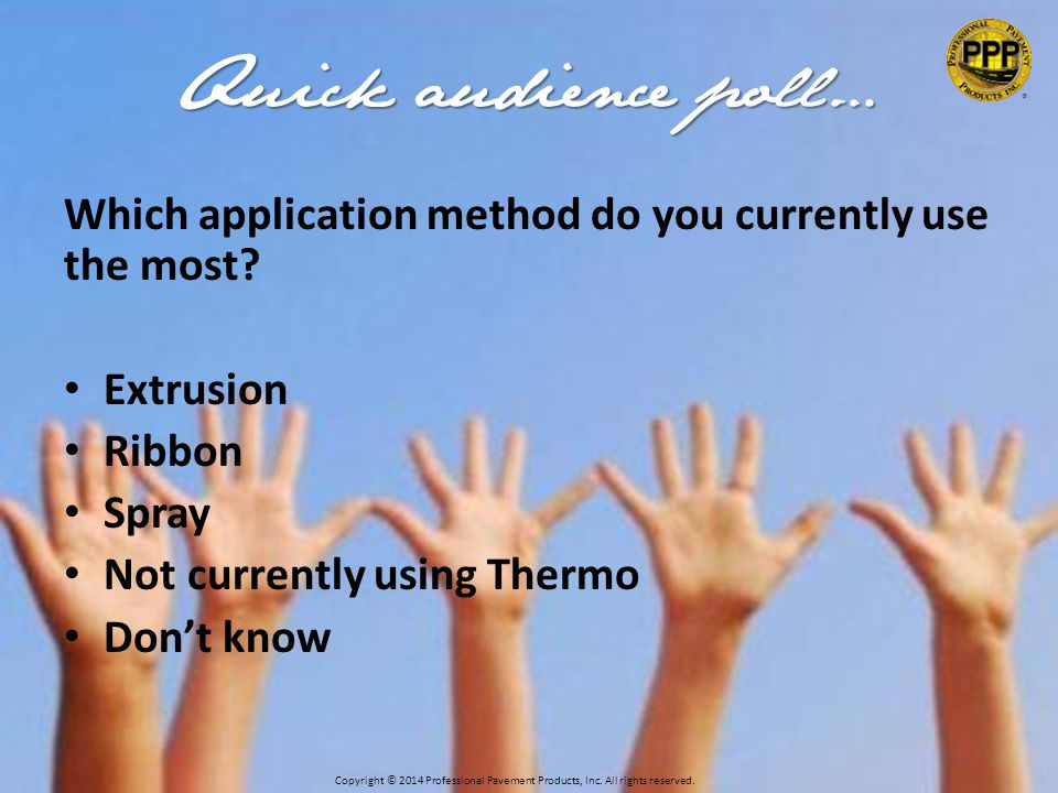 Quick audience poll… Which application method do you currently use the most.