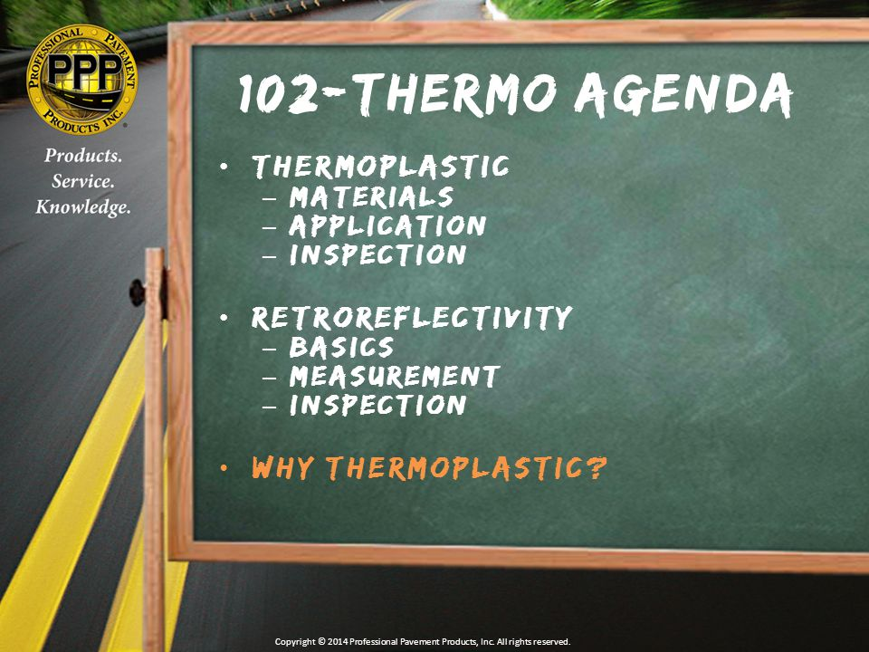 102-Thermo Agenda Thermoplastic –Materials –Application –Inspection Retroreflectivity –Basics –Measurement –Inspection Why Thermoplastic.