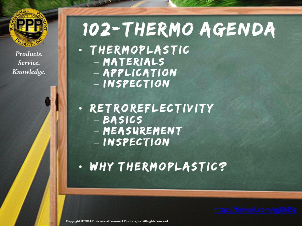 Thermo Do(s) & Don't(s)  DO NOT apply on shoulder or travel lane joints  DO ensure proper formulation is used  DO NOT mix Alkyd and Hydrocarbon thermoplastic in application equipment  DO ensure pavement is clean, dust free and dry  DO ensure poorly adhering existing markings or curing compounds are removed (LNX8)  DO ensure surface temps are 50⁰ F and rising  DO ensure air temperature is 50⁰ F and rising  DO ensure usage of a primer that is approved by the thermoplastic manufacturer Copyright © 2014 Professional Pavement Products, Inc.