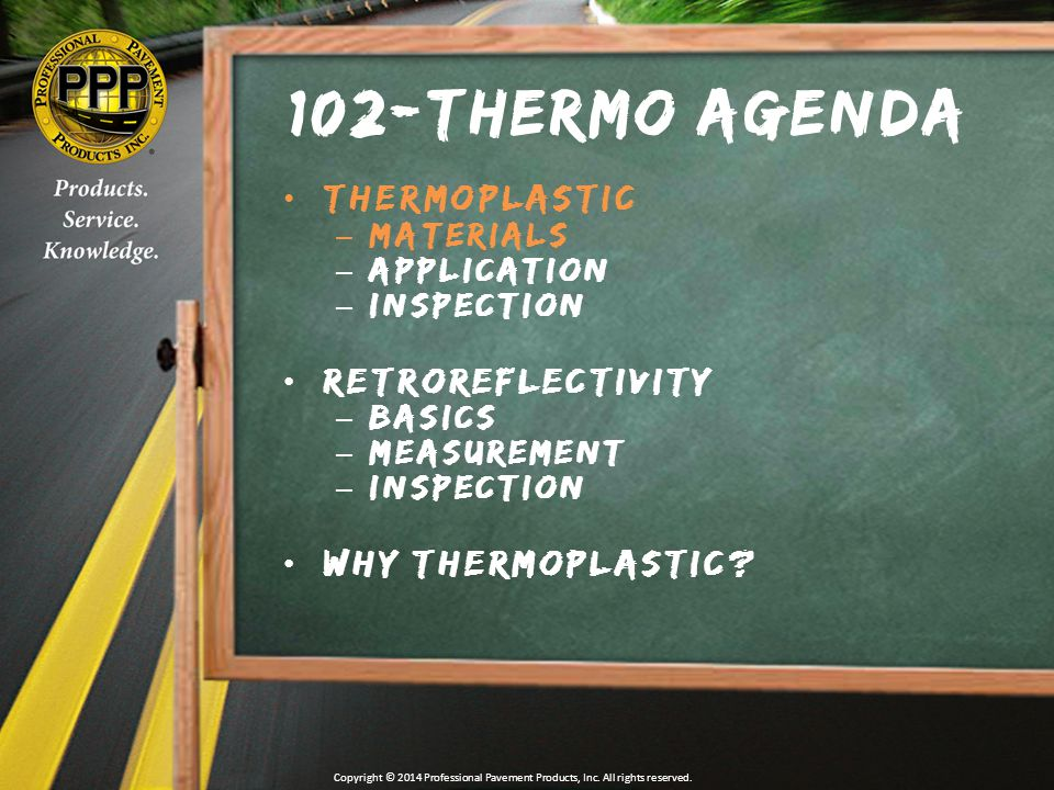 Thermo Do(s) & Don't(s)  DO ensure that glass beads are properly applied immediately after thermoplastic  Beads should anchor at 55-60% embedment  DO NOT hold material above 450⁰ for more than 4 hours  Total heating time should not exceed 6 hours  DO NOT exceed 150 mil thickness in one application  DO use cold or iced water to treat skin in contact with hot thermoplastic  DO NOT attempt to remove thermoplastic from skin (seek medical attention) Copyright © 2014 Professional Pavement Products, Inc.