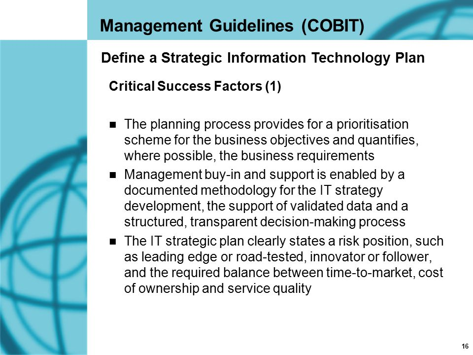 16 Management Guidelines (COBIT) Critical Success Factors (1) The planning process provides for a prioritisation scheme for the business objectives an