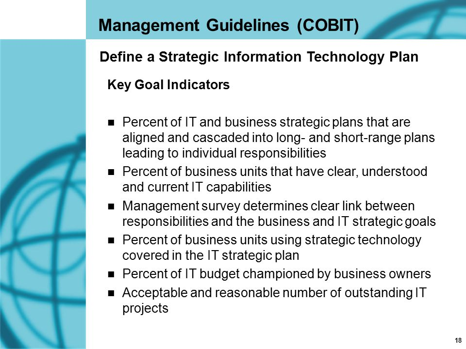 18 Management Guidelines (COBIT) Key Goal Indicators Percent of IT and business strategic plans that are aligned and cascaded into long- and short-ran