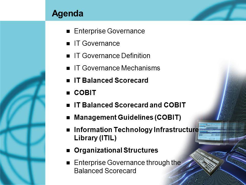 2 Agenda Enterprise Governance IT Governance IT Governance Definition IT Governance Mechanisms IT Balanced Scorecard COBIT IT Balanced Scorecard and C