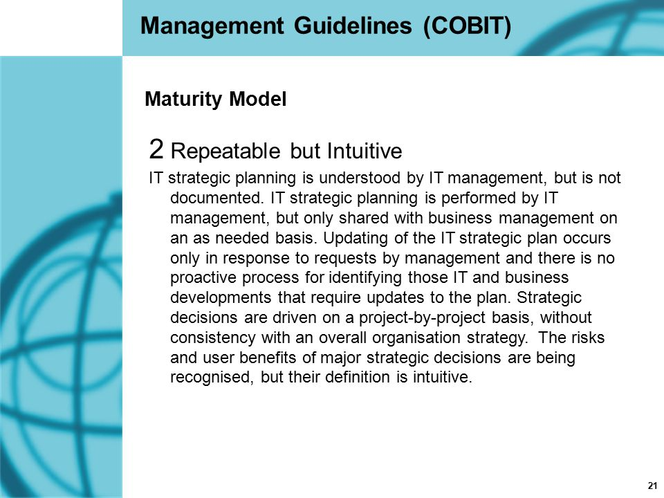 21 Management Guidelines (COBIT) 2 Repeatable but Intuitive IT strategic planning is understood by IT management, but is not documented. IT strategic