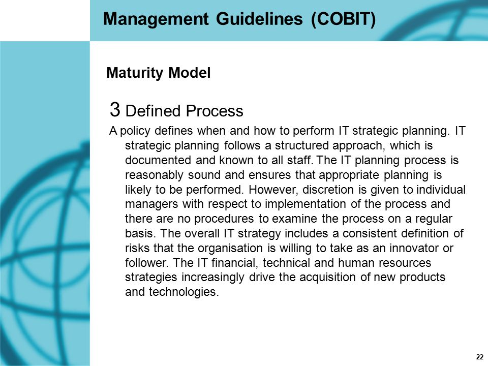 22 Management Guidelines (COBIT) 3 Defined Process A policy defines when and how to perform IT strategic planning. IT strategic planning follows a str