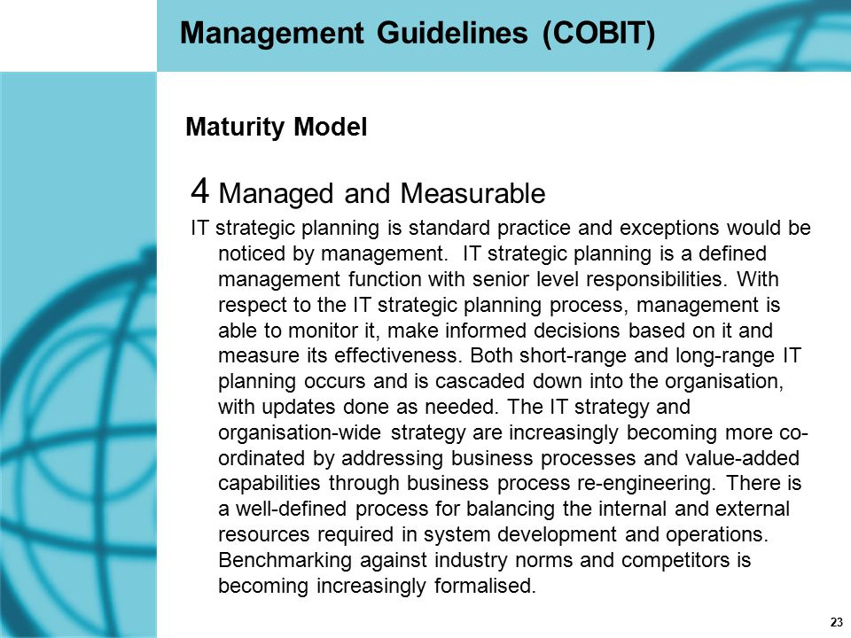 23 Management Guidelines (COBIT) 4 Managed and Measurable IT strategic planning is standard practice and exceptions would be noticed by management. IT