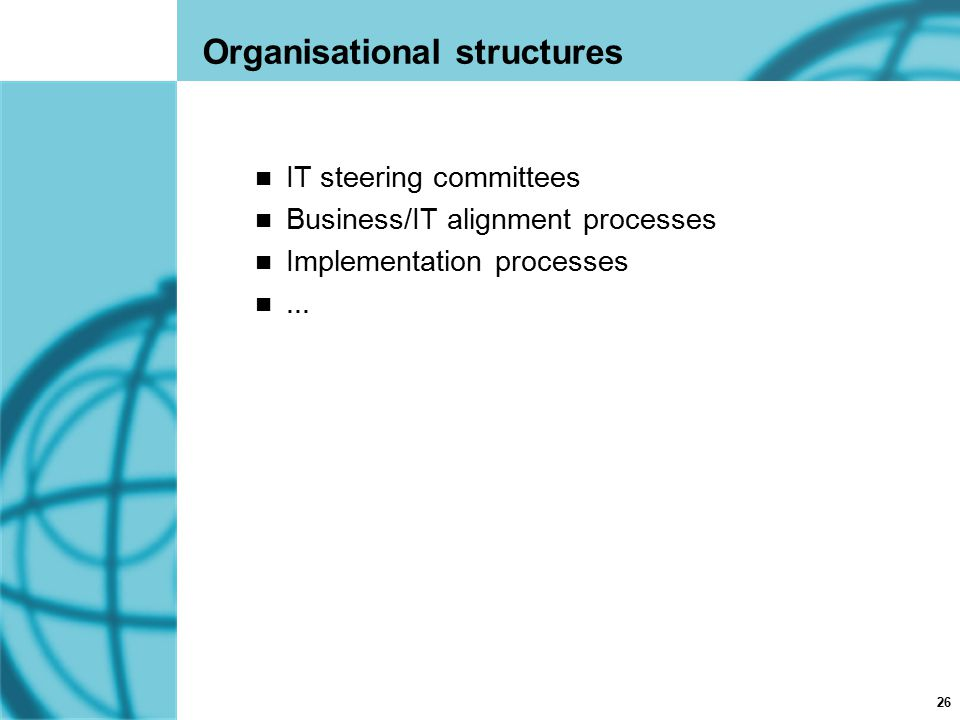 26 Organisational structures IT steering committees Business/IT alignment processes Implementation processes...