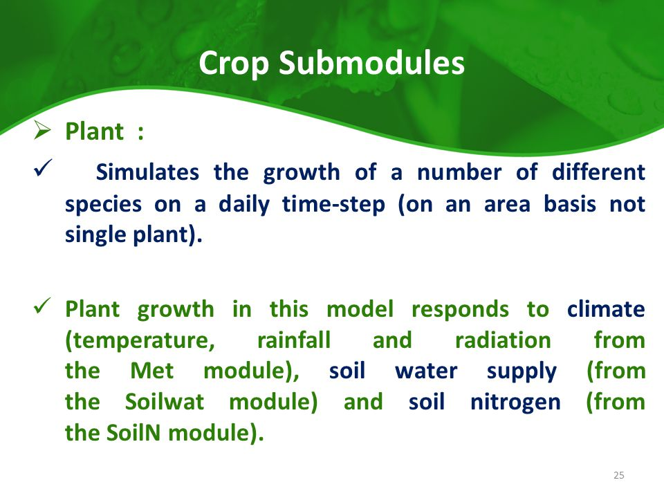 Crop Submodules  Plant : Simulates the growth of a number of different species on a daily time-step (on an area basis not single plant). Plant growth