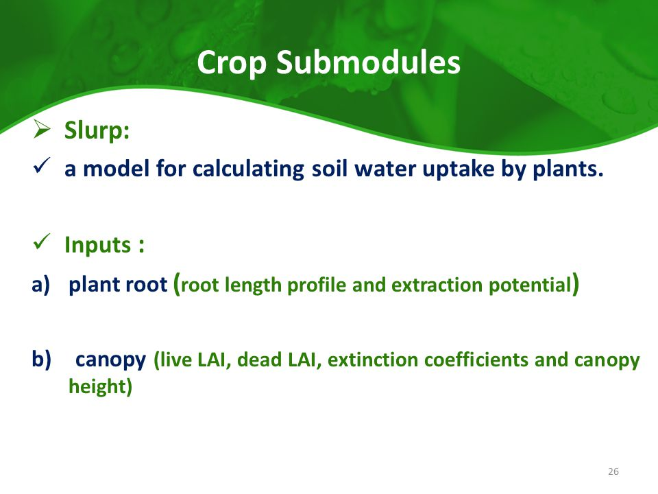 Crop Submodules  Slurp: a model for calculating soil water uptake by plants. Inputs : a)plant root ( root length profile and extraction potential ) b