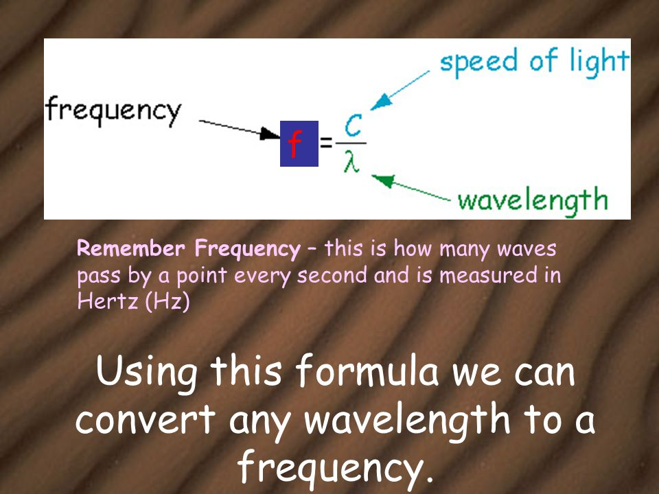 The Wave Equation The wave equation relates the speed of the wave to its frequency and wavelength: Wave speed (v) = frequency (f) x wavelength ( ) in m/s in Hz in m V f