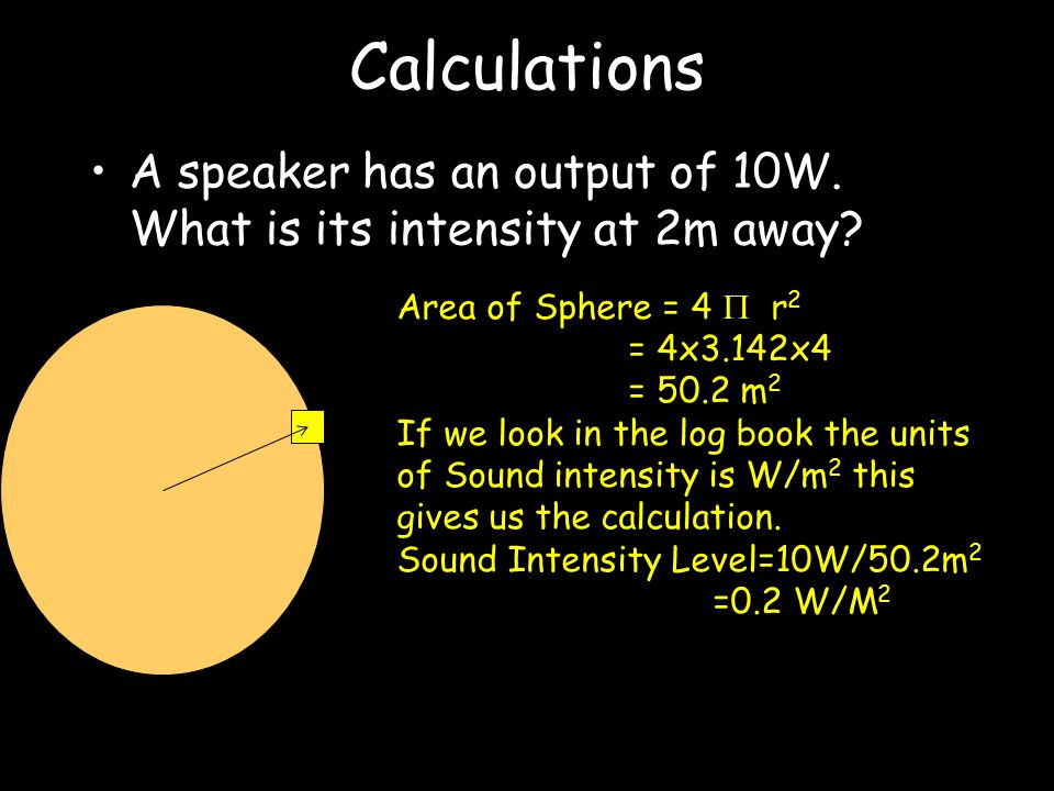 Sound Intensity Amount of sound energy passing through 1m 2 every second (PERPENDICULAR) Units are just Watts/meter As the sound gets further from source it spreads making the intensity decrease