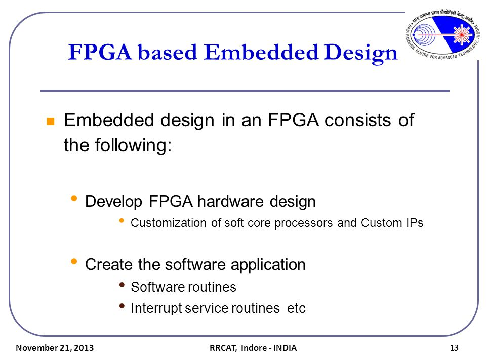 FPGA based Embedded Design Embedded design in an FPGA consists of the following: Develop FPGA hardware design Customization of soft core processors an