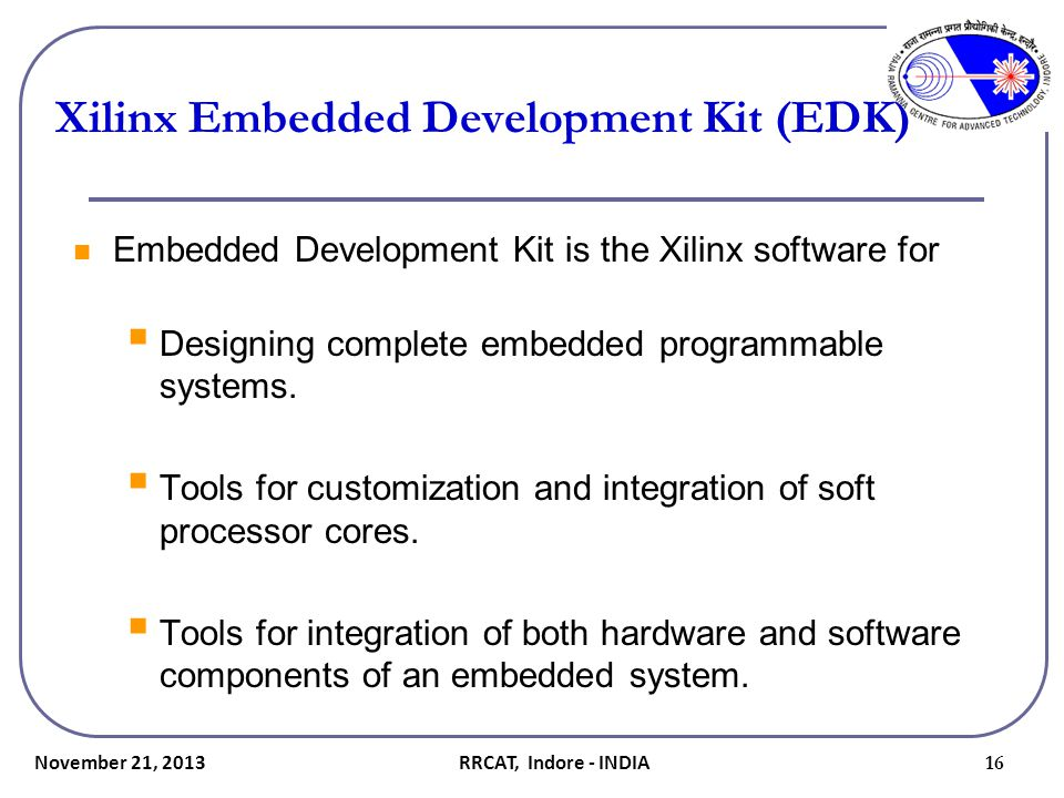 Xilinx Embedded Development Kit (EDK) Embedded Development Kit is the Xilinx software for  Designing complete embedded programmable systems.  Tools