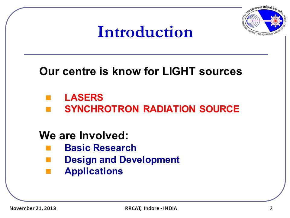Introduction Our centre is know for LIGHT sources LASERS SYNCHROTRON RADIATION SOURCE We are Involved: Basic Research Design and Development Applicati