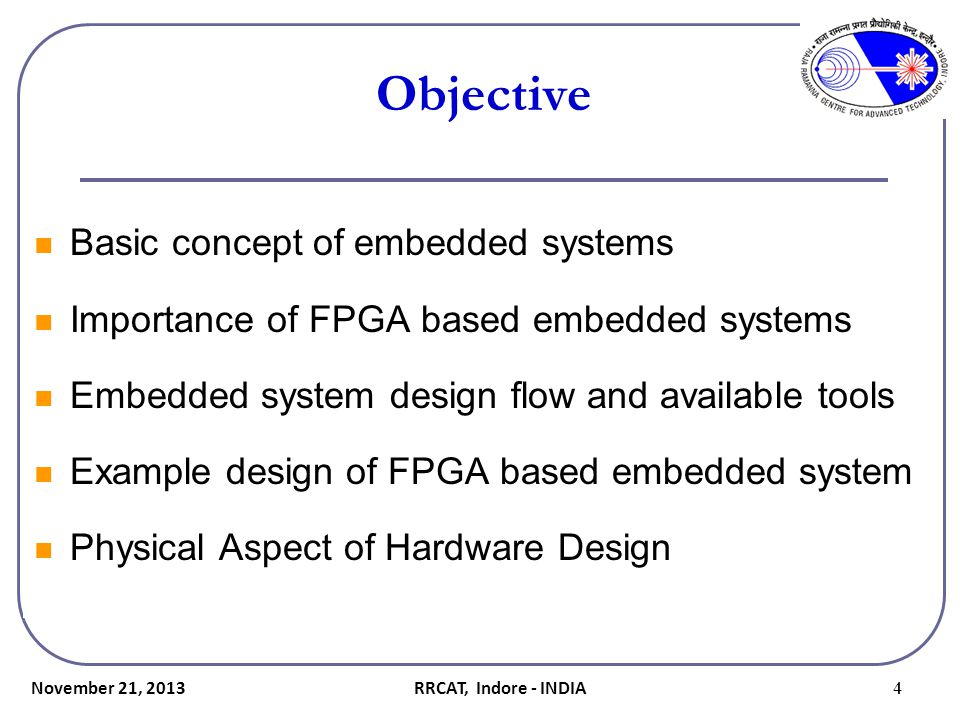 Partitioning the design Criteria for partitioning into hardware and software components -Picoseconds and nanosecond logic  To be implemented in hardware(fabric) - Microsecond logic  Can be implemented in hardware or software - Millisecond logic  Such as communication with slower peripherals can be mapped to software November 21, 2013 15RRCAT, Indore - INDIA