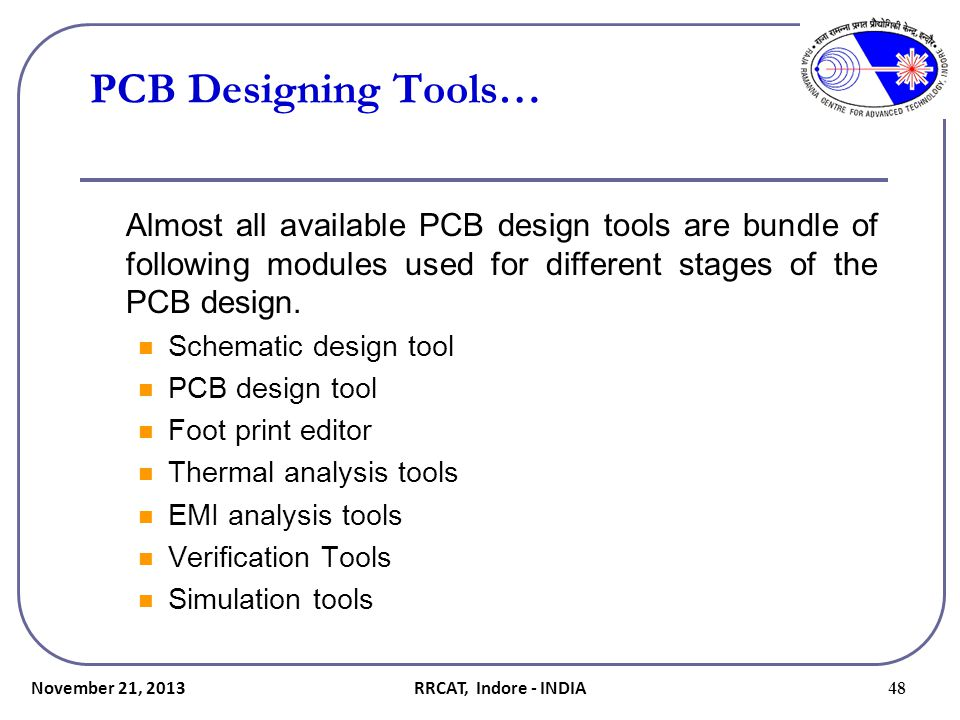 November 21, 2013 48 PCB Designing Tools… Almost all available PCB design tools are bundle of following modules used for different stages of the PCB d