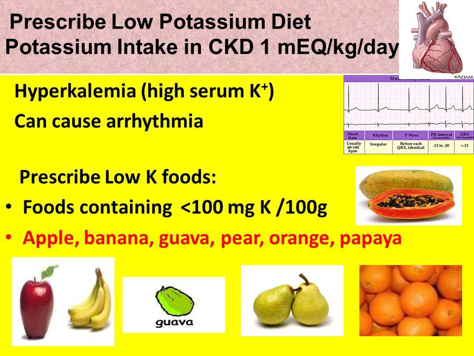 Prescribe Low Potassium Diet Potassium Intake in CKD 1 mEQ/kg/day Hyperkalemia (high serum K + ) Can cause arrhythmia Prescribe Low K foods: Foods con