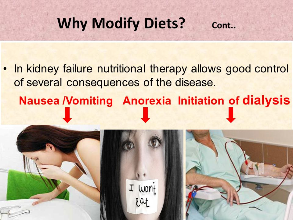 Why Modify Diets? Cont.. In kidney failure nutritional therapy allows good control of several consequences of the disease. Nausea /Vomiting Anorexia I