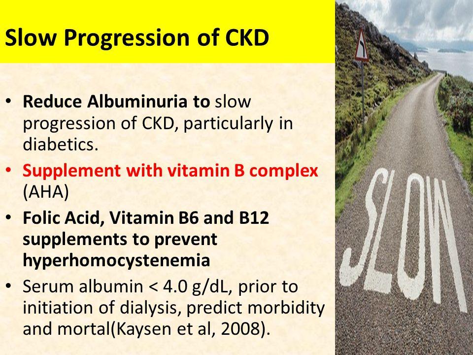 Slow Progression of CKD Reduce Albuminuria to slow progression of CKD, particularly in diabetics. Supplement with vitamin B complex (AHA) Folic Acid,