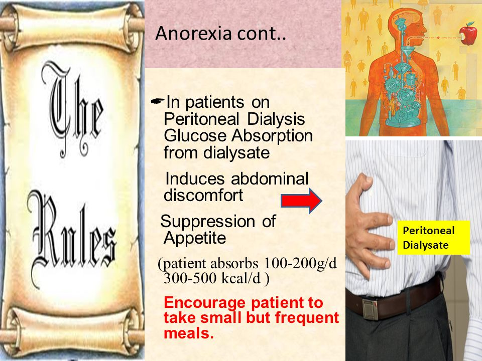 Anorexia cont..  In patients on Peritoneal Dialysis Glucose Absorption from dialysate Induces abdominal discomfort Suppression of Appetite (patient a