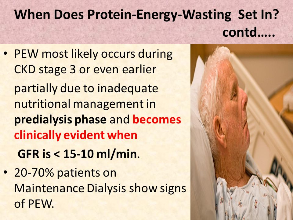 When Does Protein-Energy-Wasting Set In? contd….. PEW most likely occurs during CKD stage 3 or even earlier partially due to inadequate nutritional ma