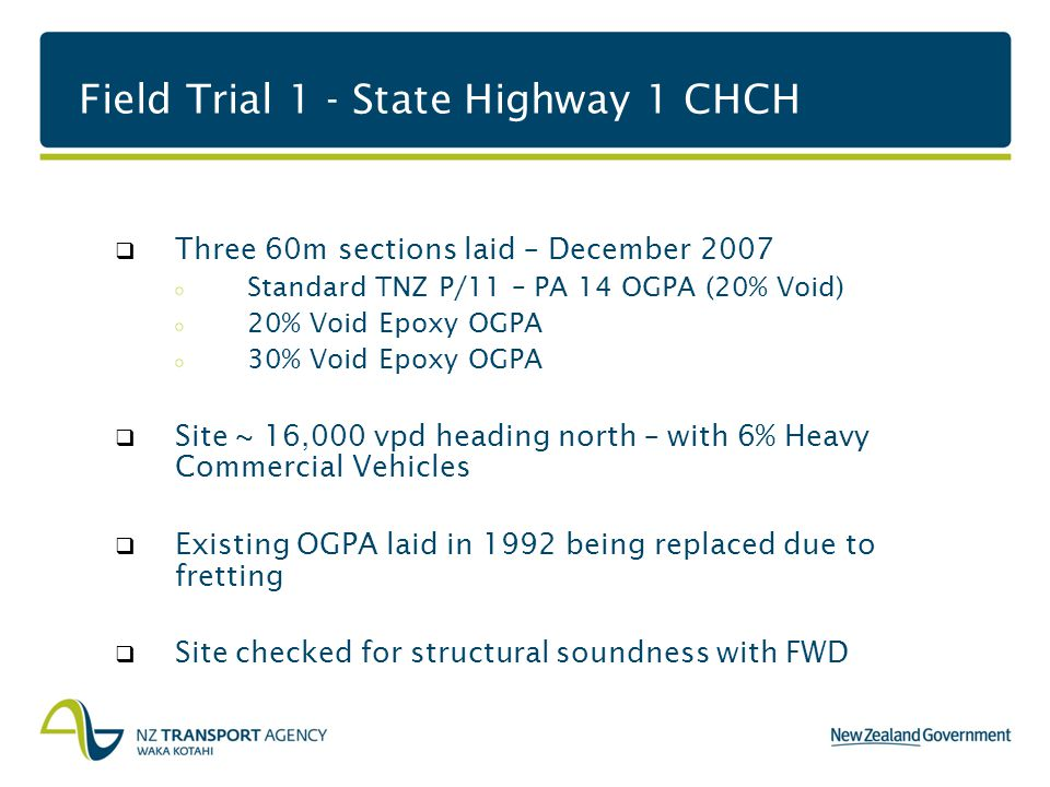 Field Trial 1 - State Highway 1 CHCH  Three 60m sections laid – December 2007 Standard TNZ P/11 – PA 14 OGPA (20% Void) 20% Void Epoxy OGPA 30% Void Epoxy OGPA  Site ~ 16,000 vpd heading north – with 6% Heavy Commercial Vehicles  Existing OGPA laid in 1992 being replaced due to fretting  Site checked for structural soundness with FWD