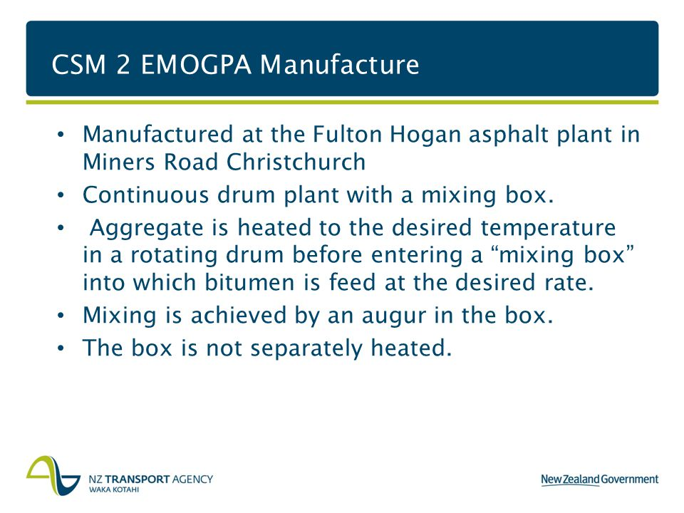 CSM 2 EMOGPA Manufacture Manufactured at the Fulton Hogan asphalt plant in Miners Road Christchurch Continuous drum plant with a mixing box.