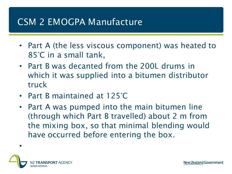 CSM 2 EMOGPA Manufacture Part A (the less viscous component) was heated to 85°C in a small tank, Part B was decanted from the 200L drums in which it was supplied into a bitumen distributor truck Part B maintained at 125°C Part A was pumped into the main bitumen line (through which Part B travelled) about 2 m from the mixing box, so that minimal blending would have occurred before entering the box.