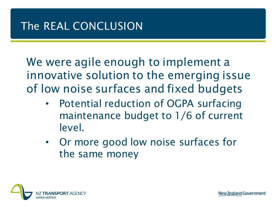 The REAL CONCLUSION We were agile enough to implement a innovative solution to the emerging issue of low noise surfaces and fixed budgets Potential reduction of OGPA surfacing maintenance budget to 1/6 of current level.