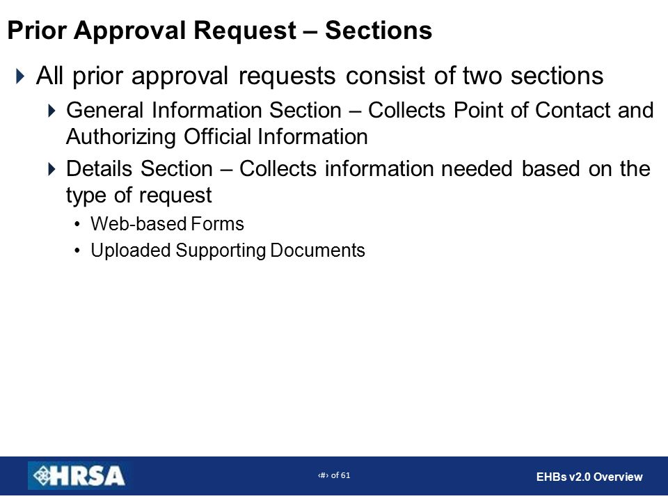 26 of 61 EHBs v2.0 Overview  All prior approval requests consist of two sections  General Information Section – Collects Point of Contact and Authorizing Official Information  Details Section – Collects information needed based on the type of request Web-based Forms Uploaded Supporting Documents Prior Approval Request – Sections