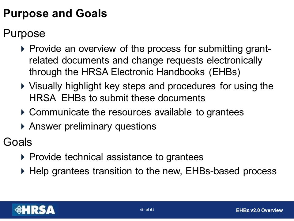 3 of 61 EHBs v2.0 Overview Purpose and Goals Purpose  Provide an overview of the process for submitting grant- related documents and change requests