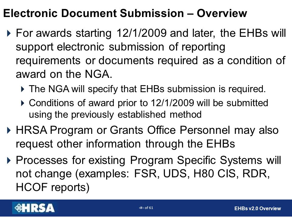 43 of 61 EHBs v2.0 Overview Electronic Document Submission – Overview  For awards starting 12/1/2009 and later, the EHBs will support electronic submission of reporting requirements or documents required as a condition of award on the NGA.