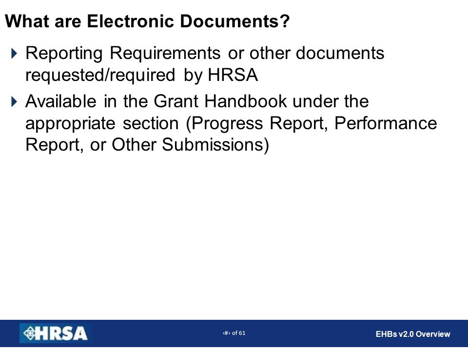 44 of 61 EHBs v2.0 Overview What are Electronic Documents?  Reporting Requirements or other documents requested/required by HRSA  Available in the G