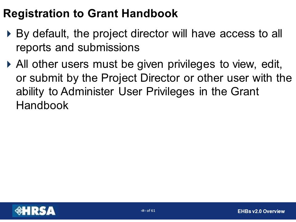 46 of 61 EHBs v2.0 Overview Registration to Grant Handbook  By default, the project director will have access to all reports and submissions  All other users must be given privileges to view, edit, or submit by the Project Director or other user with the ability to Administer User Privileges in the Grant Handbook