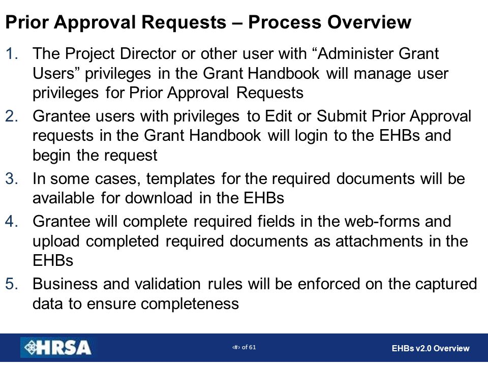 8 of 61 EHBs v2.0 Overview Prior Approval Requests – Process Overview 1.The Project Director or other user with Administer Grant Users privileges in the Grant Handbook will manage user privileges for Prior Approval Requests 2.Grantee users with privileges to Edit or Submit Prior Approval requests in the Grant Handbook will login to the EHBs and begin the request 3.In some cases, templates for the required documents will be available for download in the EHBs 4.Grantee will complete required fields in the web-forms and upload completed required documents as attachments in the EHBs 5.Business and validation rules will be enforced on the captured data to ensure completeness