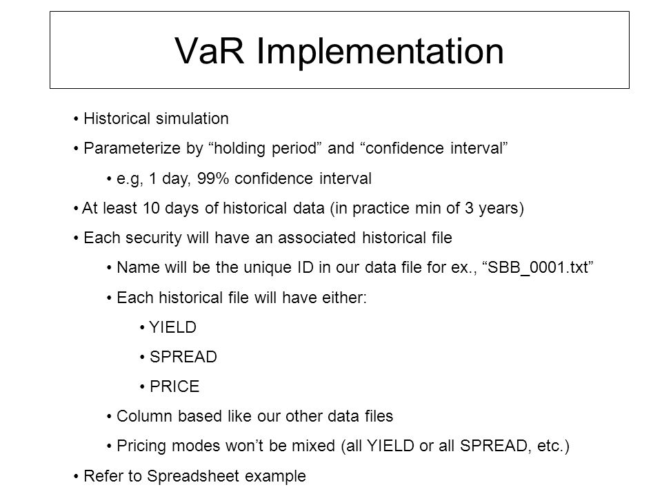 VaR Implementation cont… 1 data file per security ex: SBB_0001.txt –At least 10 days of data –There will be an historical file for each benchmark security T2, T5, T10, T30 –For spread priced you will have to look up benchmark yield for that day –New SBB_io_class.h/.cc Date ValType ValValue DV01 Benchmark ValType can be either YIELD , SPREAD , PRICE Benchmark will be string equal to ticker in our yieldcurve.txt file e.g, T2 Calculate a PnL vector for each security Total VaR for book is derived by: – adding the individual security vectors –calculating using confidence interval 90% Var will have to be attributed (is the PnL due to credit spread or interest rate?) –Benchmark yield movement (yields in our treasury.txt) –Credit spread movement (for bonds that are priced by SPREAD) Historical files will have spread of yield per day For each day we'll have to calculate price then calculation price changes between days Our PnL vector is percentage changes of price between days Refer to spreadsheet