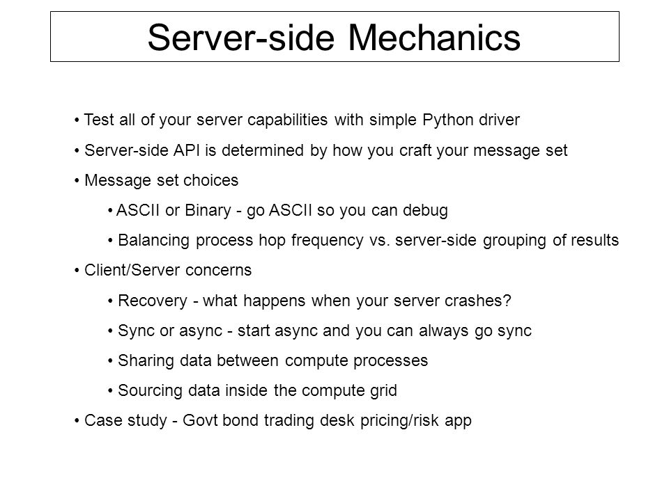 Server-side Mechanics Test all of your server capabilities with simple Python driver Server-side API is determined by how you craft your message set Message set choices ASCII or Binary - go ASCII so you can debug Balancing process hop frequency vs.