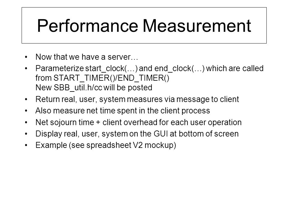 Performance Measurement Now that we have a server… Parameterize start_clock(…) and end_clock(…) which are called from START_TIMER()/END_TIMER() New SBB_util.h/cc will be posted Return real, user, system measures via message to client Also measure net time spent in the client process Net sojourn time + client overhead for each user operation Display real, user, system on the GUI at bottom of screen Example (see spreadsheet V2 mockup)