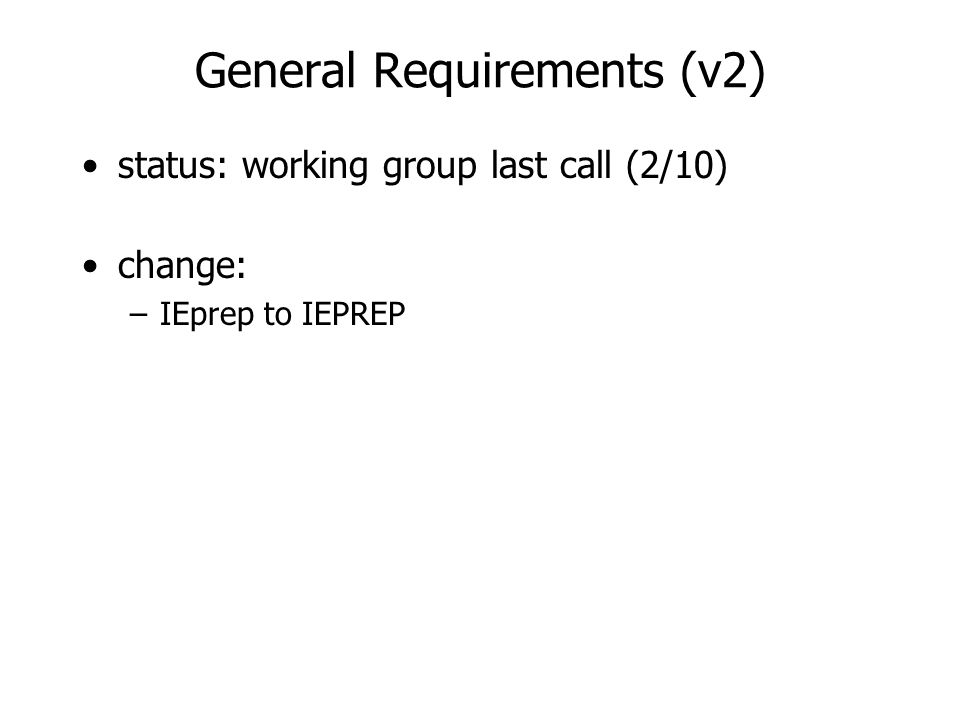 General Requirements (v2) status: working group last call (2/10) change: –IEprep to IEPREP