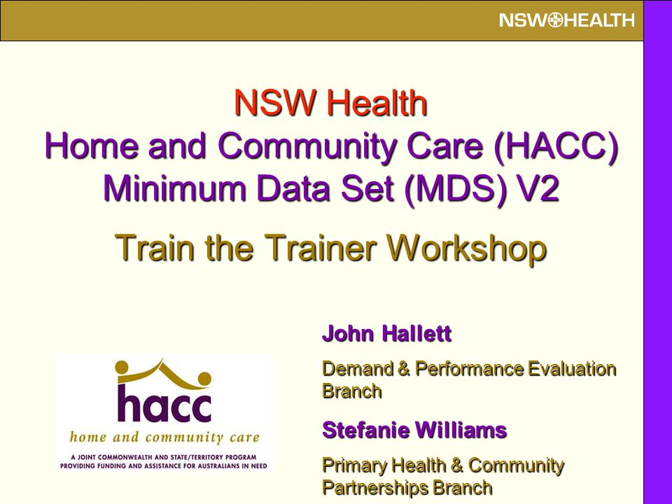 NSW Health Home and Community Care (HACC) Minimum Data Set (MDS) V2 Train the Trainer Workshop John Hallett Demand & Performance Evaluation Branch Stefanie Williams Primary Health & Community Partnerships Branch