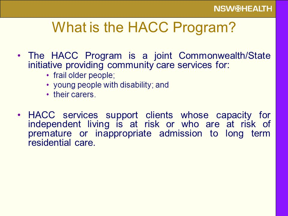 The HACC Program is a joint Commonwealth/State initiative providing community care services for: frail older people; young people with disability; and