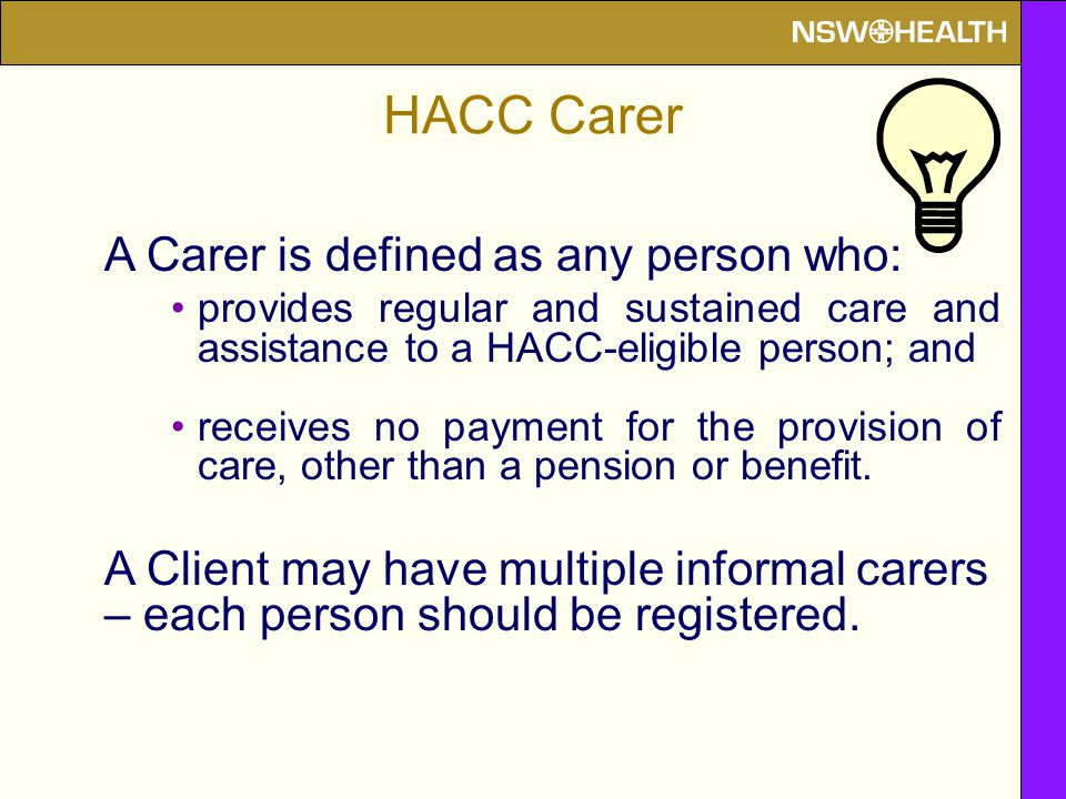 HACC Carer A Carer is defined as any person who: provides regular and sustained care and assistance to a HACC-eligible person; and receives no payment